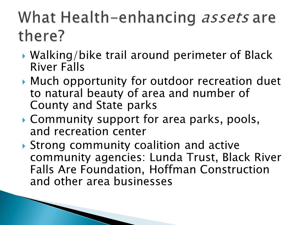 Walking/bike trail around perimeter of Black River Falls Much opportunity for outdoor recreation duet to natural beauty of area and number of County and State parks Community support for area parks, pools, and recreation center Strong community coalition and active community agencies: Lunda Trust, Black River Falls Are Foundation, Hoffman Construction and other area businesses