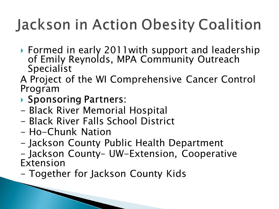 Formed in early 2011with support and leadership of Emily Reynolds, MPA Community Outreach Specialist A Project of the WI Comprehensive Cancer Control Program Sponsoring Partners: - Black River Memorial Hospital - Black River Falls School District - Ho-Chunk Nation - Jackson County Public Health Department - Jackson County– UW-Extension, Cooperative Extension - Together for Jackson County Kids
