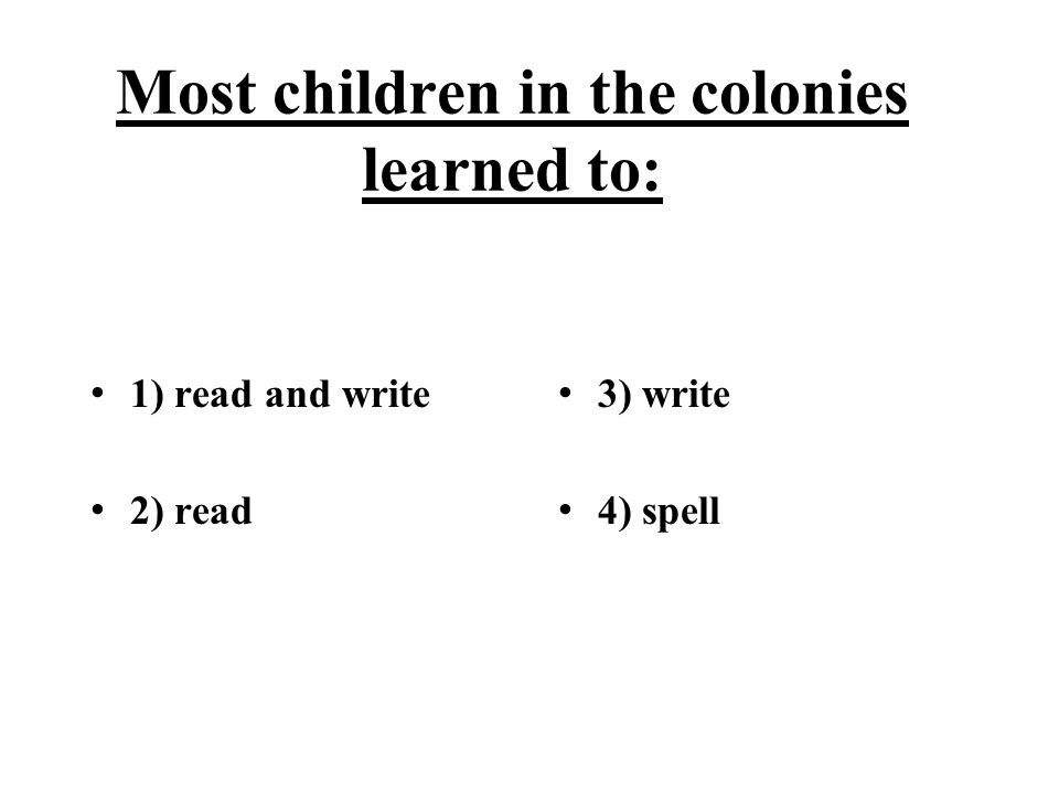 Most children in the colonies learned to: 1) read and write 2) read 3) write 4) spell
