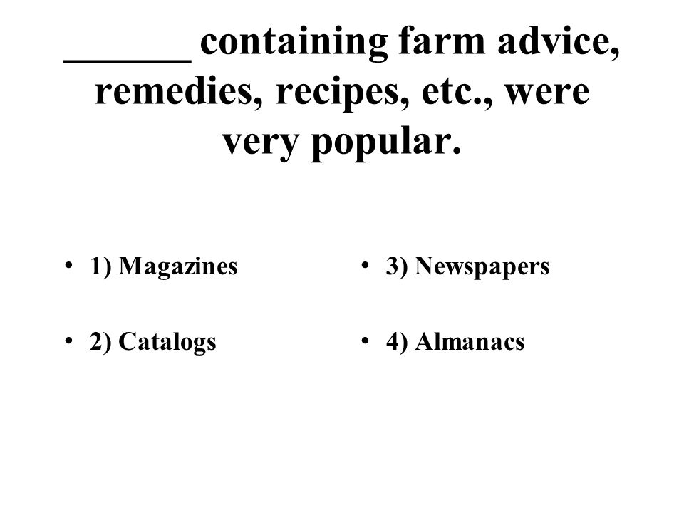 ______ containing farm advice, remedies, recipes, etc., were very popular. 1) Magazines 2) Catalogs 3) Newspapers 4) Almanacs