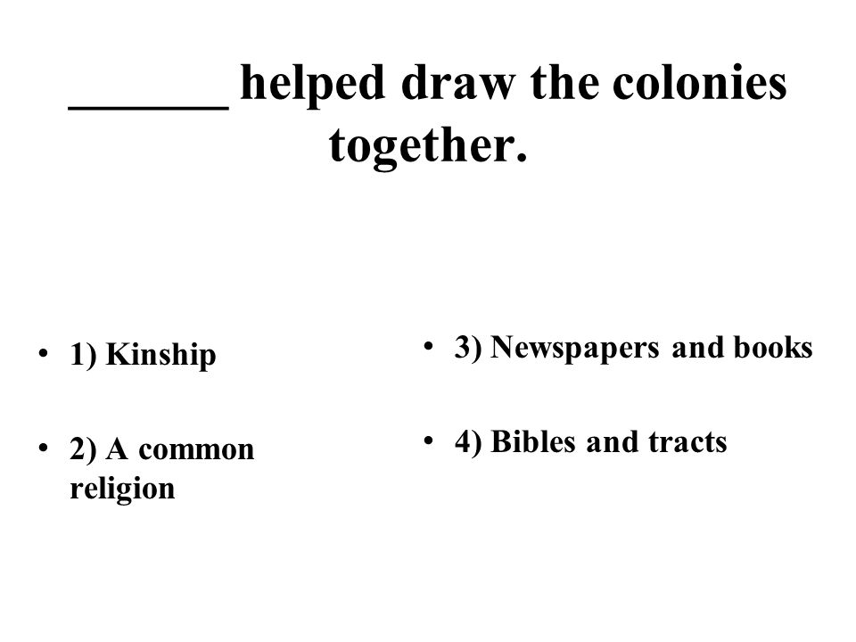 ______ helped draw the colonies together. 1) Kinship 2) A common religion 3) Newspapers and books 4) Bibles and tracts