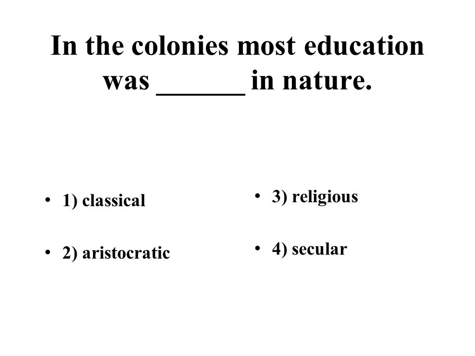 In the colonies most education was ______ in nature. 1) classical 2) aristocratic 3) religious 4) secular