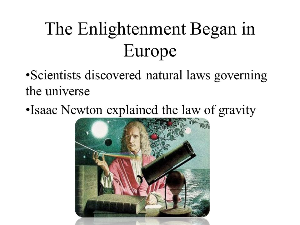 The Enlightenment Began in Europe Scientists discovered natural laws governing the universe Isaac Newton explained the law of gravity