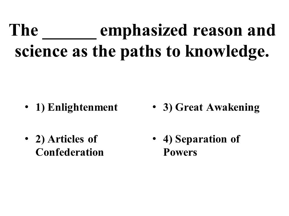 The ______ emphasized reason and science as the paths to knowledge. 1) Enlightenment 2) Articles of Confederation 3) Great Awakening 4) Separation of