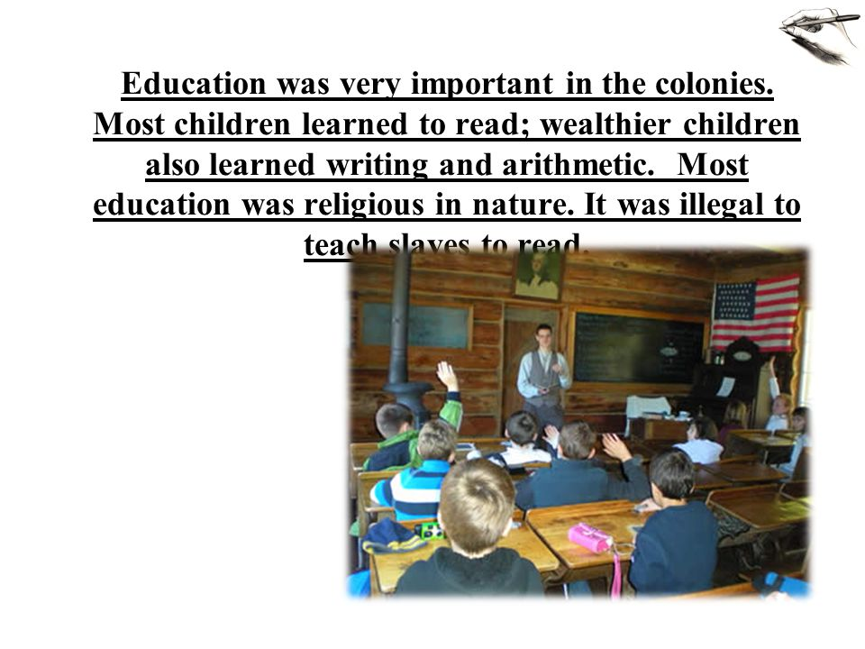 Education was very important in the colonies. Most children learned to read; wealthier children also learned writing and arithmetic. Most education wa