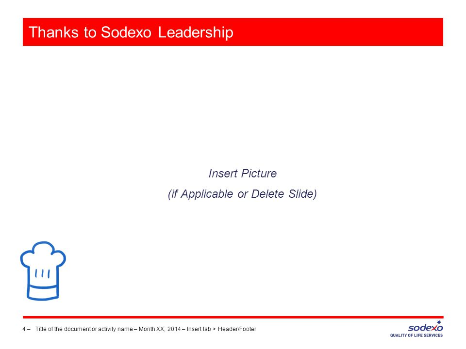 Thanks to Sodexo Leadership Insert Picture (if Applicable or Delete Slide) 4 –Title of the document or activity name – Month XX, 2014 – Insert tab > Header/Footer