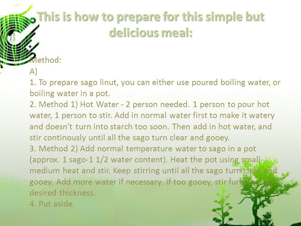 This is how to prepare for this simple but delicious meal: Method: A) 1. To prepare sago linut, you can either use poured boiling water, or boiling wa
