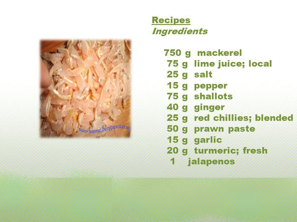 Recipes Ingredients 750 g mackerel 75 g lime juice; local 25 g salt 15 g pepper 75 g shallots 40 g ginger 25 g red chillies; blended 50 g prawn paste