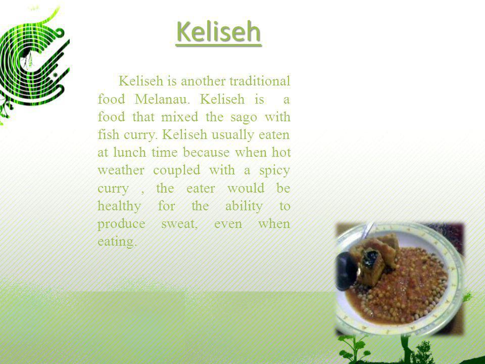 Keliseh Keliseh is another traditional food Melanau. Keliseh is a food that mixed the sago with fish curry. Keliseh usually eaten at lunch time becaus