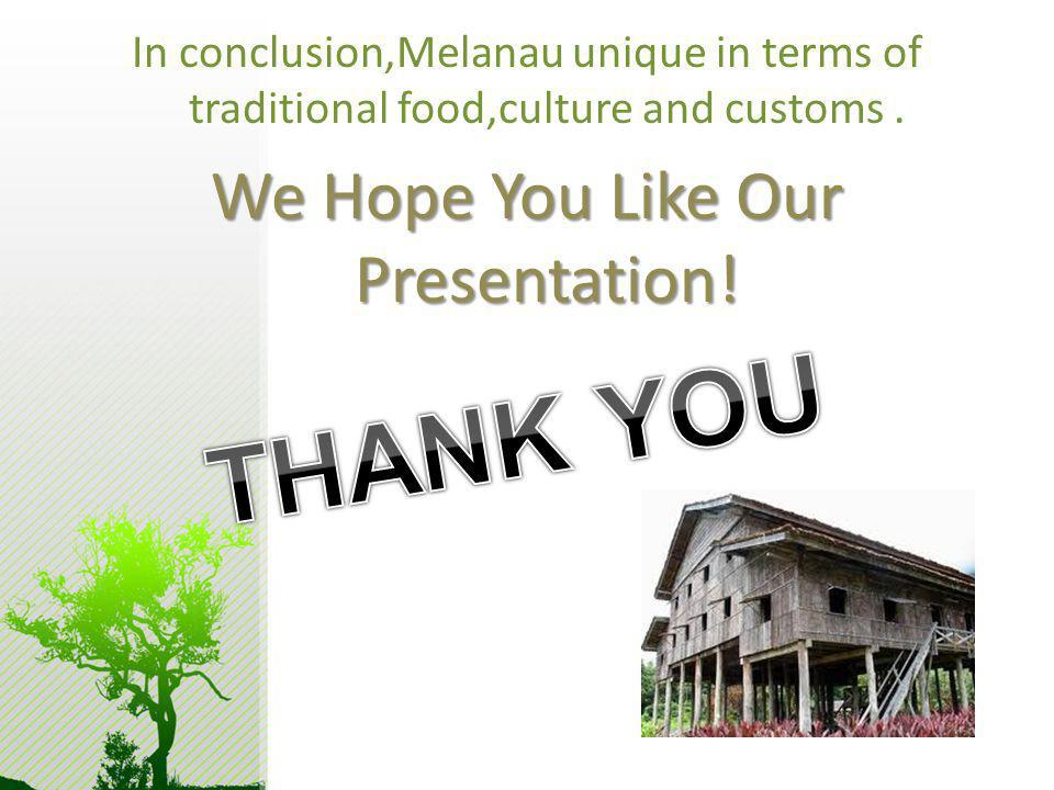 In conclusion,Melanau unique in terms of traditional food,culture and customs. We Hope You Like Our Presentation!