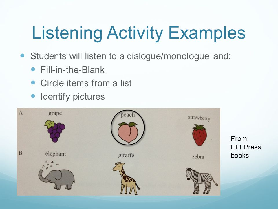 Listening Activity Examples Students will listen to a dialogue/monologue and: Fill-in-the-Blank Circle items from a list Identify pictures From EFLPress books