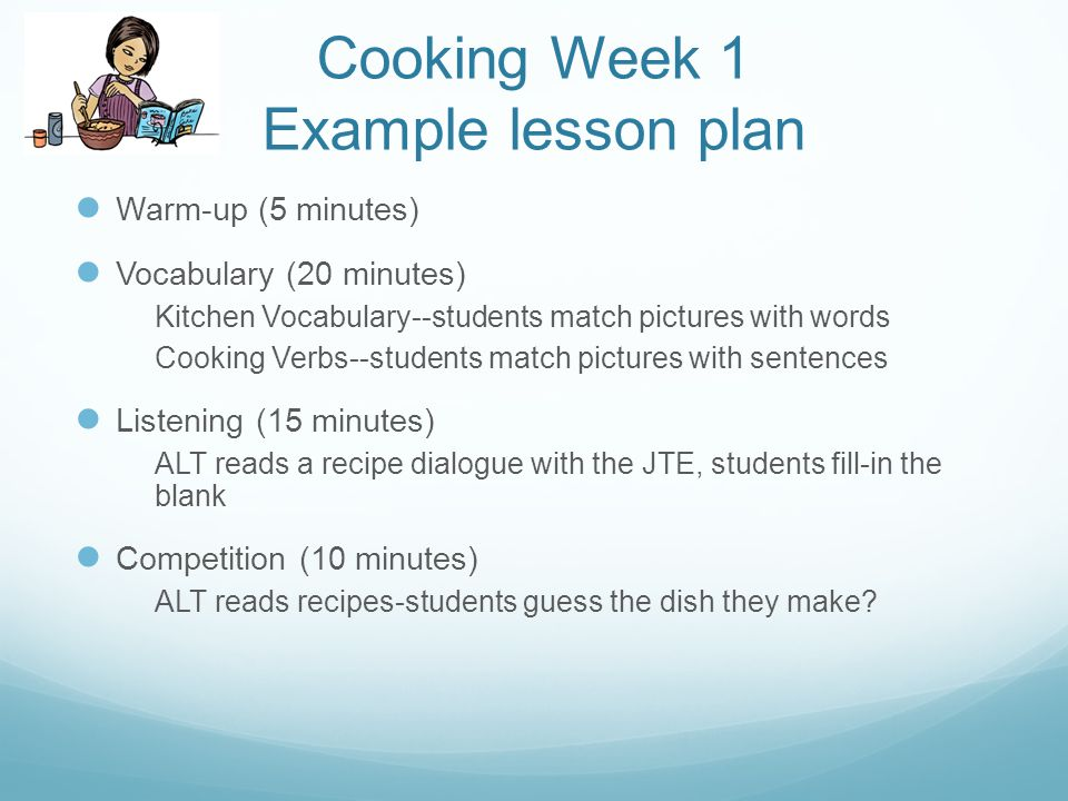 Cooking Week 1 Example lesson plan Warm-up (5 minutes) Vocabulary (20 minutes) Kitchen Vocabulary--students match pictures with words Cooking Verbs--students match pictures with sentences Listening (15 minutes) ALT reads a recipe dialogue with the JTE, students fill-in the blank Competition (10 minutes) ALT reads recipes-students guess the dish they make?