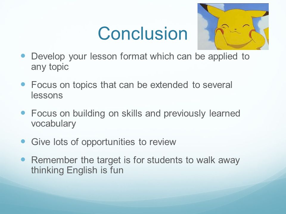 Conclusion Develop your lesson format which can be applied to any topic Focus on topics that can be extended to several lessons Focus on building on skills and previously learned vocabulary Give lots of opportunities to review Remember the target is for students to walk away thinking English is fun