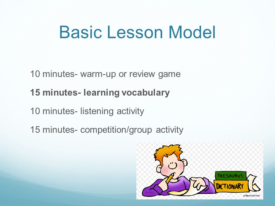 Basic Lesson Model 10 minutes- warm-up or review game 15 minutes- learning vocabulary 10 minutes- listening activity 15 minutes- competition/group activity