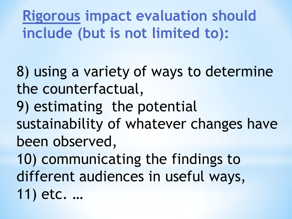 5) adequately monitoring and documenting the process throughout the life of the program being evaluated, 6) using an appropriate combination of methods to triangulate evidence being collected, 7) being sufficiently flexible to account for evolving contexts, … Rigorous impact evaluation should include (but is not limited to):
