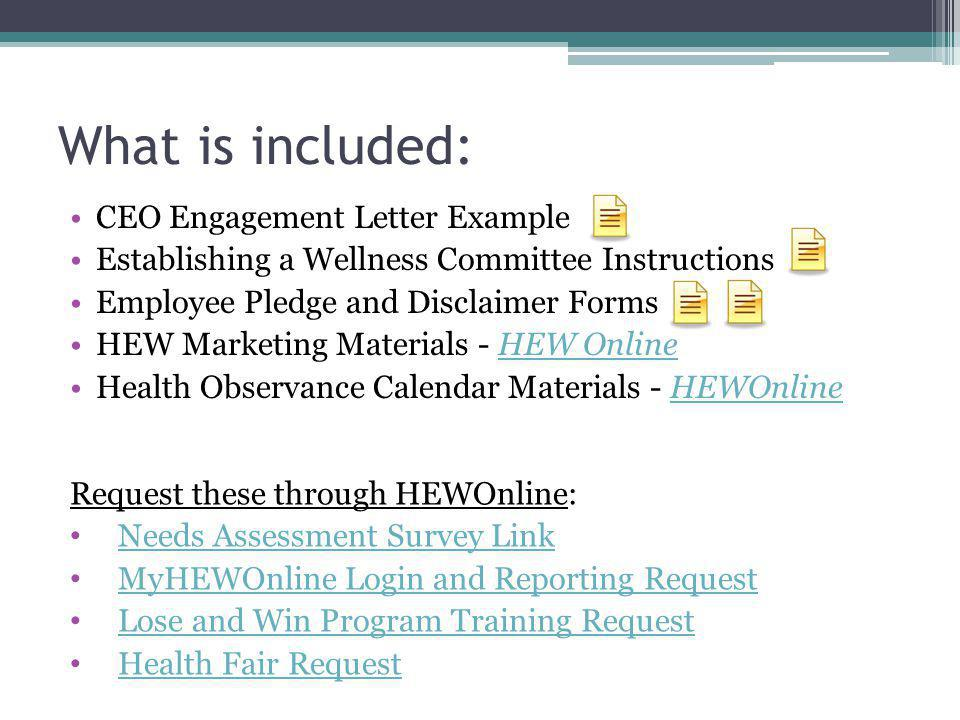 What is included: CEO Engagement Letter Example Establishing a Wellness Committee Instructions Employee Pledge and Disclaimer Forms HEW Marketing Materials - HEW OnlineHEW Online Health Observance Calendar Materials - HEWOnlineHEWOnline Request these through HEWOnline: Needs Assessment Survey Link MyHEWOnline Login and Reporting Request Lose and Win Program Training Request Health Fair Request