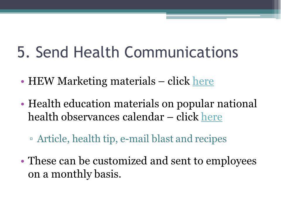 5. Send Health Communications HEW Marketing materials – click herehere Health education materials on popular national health observances calendar – cl
