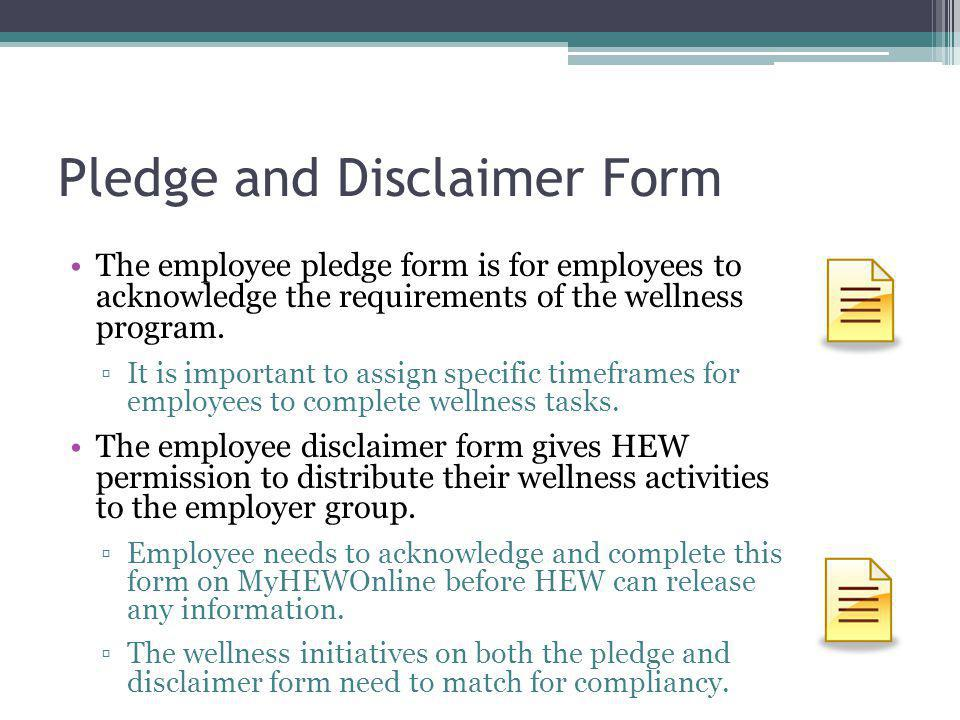 Pledge and Disclaimer Form The employee pledge form is for employees to acknowledge the requirements of the wellness program.