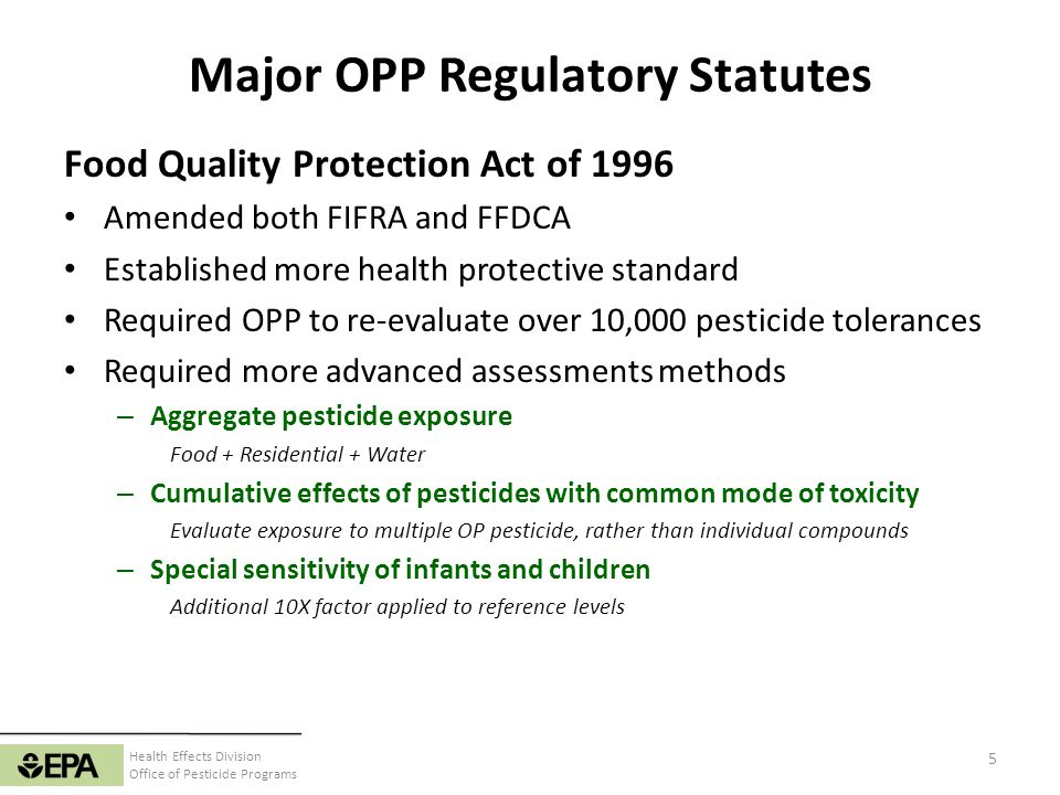 Health Effects Division Office of Pesticide Programs Major OPP Regulatory Statutes Food Quality Protection Act of 1996 Amended both FIFRA and FFDCA Es