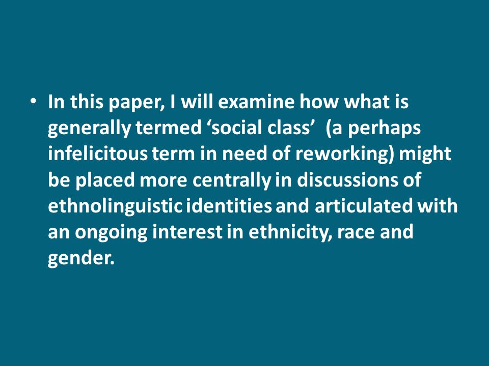 In this paper, I will examine how what is generally termed social class (a perhaps infelicitous term in need of reworking) might be placed more centrally in discussions of ethnolinguistic identities and articulated with an ongoing interest in ethnicity, race and gender.