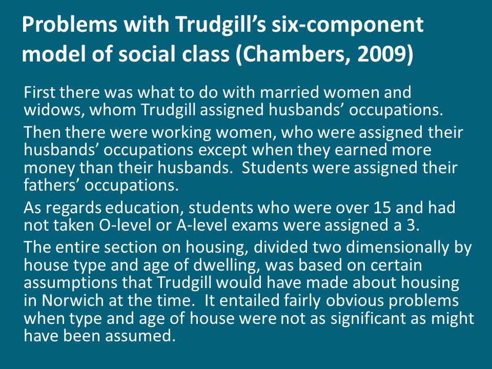 Problems with Trudgills six-component model of social class (Chambers, 2009) First there was what to do with married women and widows, whom Trudgill assigned husbands occupations.