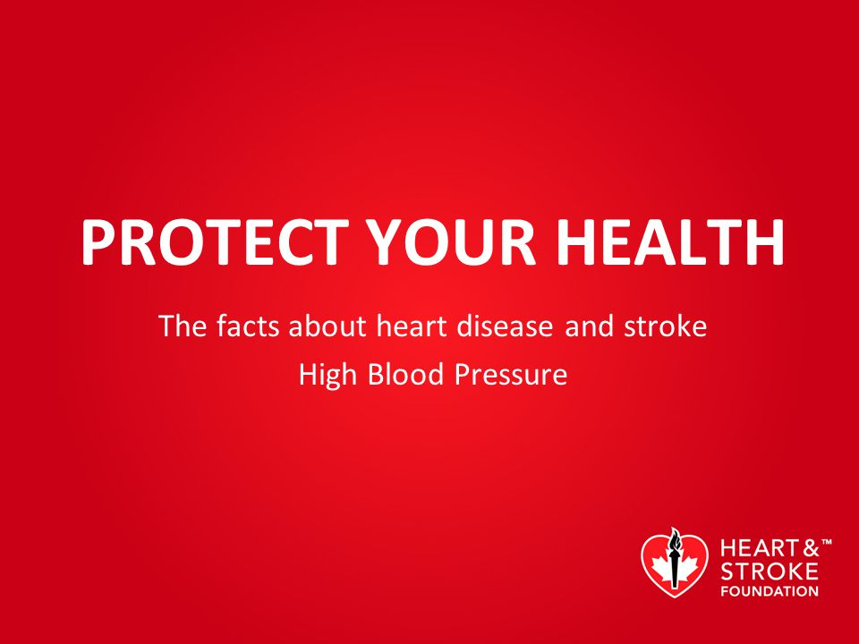 PROTECT YOUR HEALTH The facts about heart disease and stroke High Blood Pressure
