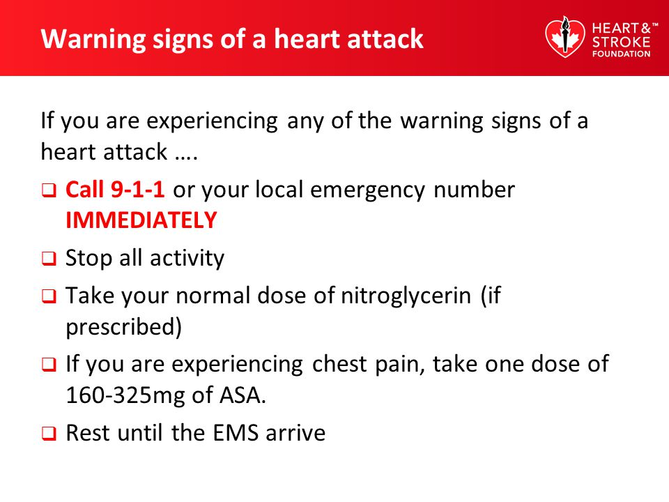 Warning signs of a heart attack If you are experiencing any of the warning signs of a heart attack …. Call 9-1-1 or your local emergency number IMMEDI