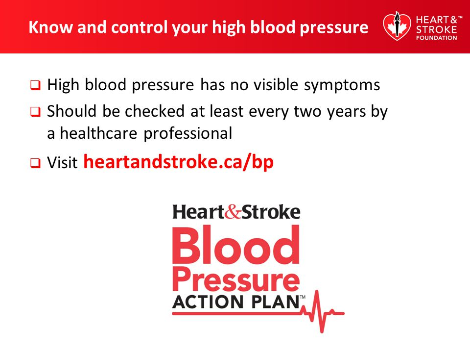 Know and control your high blood pressure High blood pressure has no visible symptoms Should be checked at least every two years by a healthcare profe