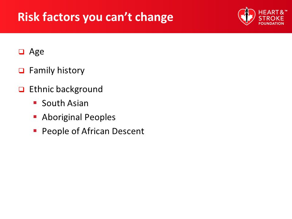 Risk factors you cant change Age Family history Ethnic background South Asian Aboriginal Peoples People of African Descent