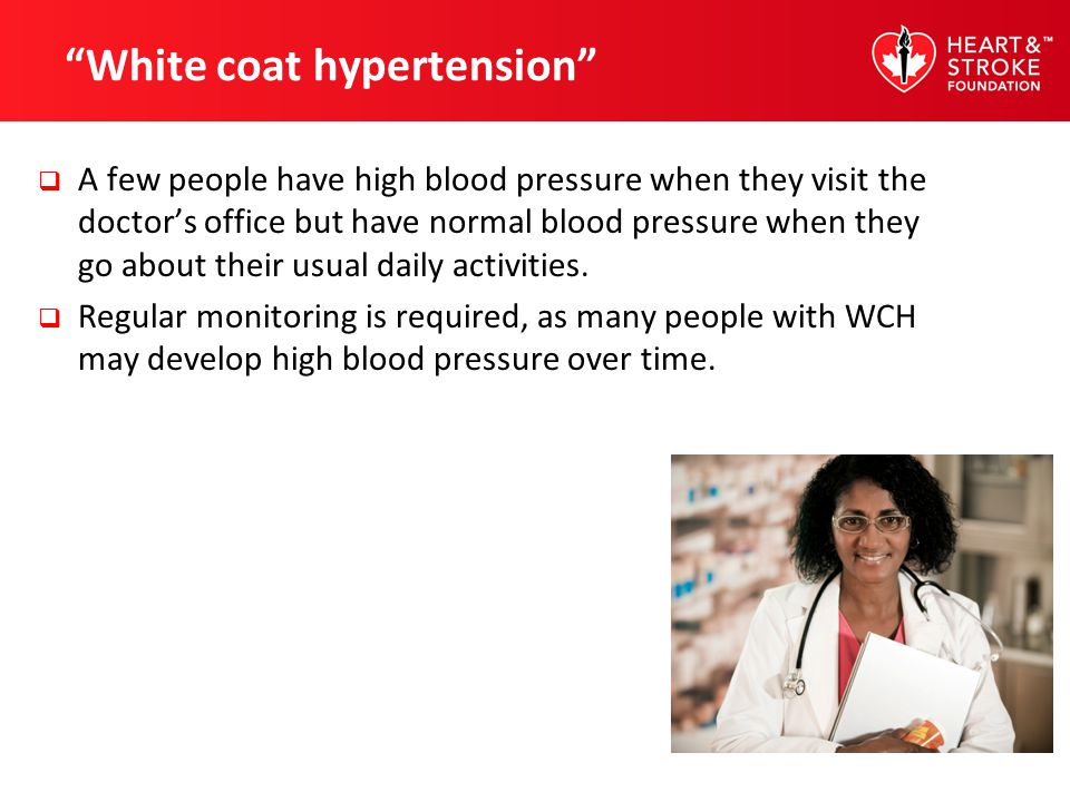 White coat hypertension A few people have high blood pressure when they visit the doctors office but have normal blood pressure when they go about the
