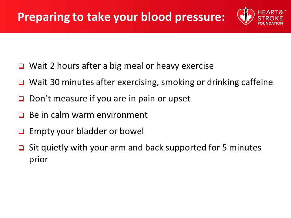 Preparing to take your blood pressure: Wait 2 hours after a big meal or heavy exercise Wait 30 minutes after exercising, smoking or drinking caffeine