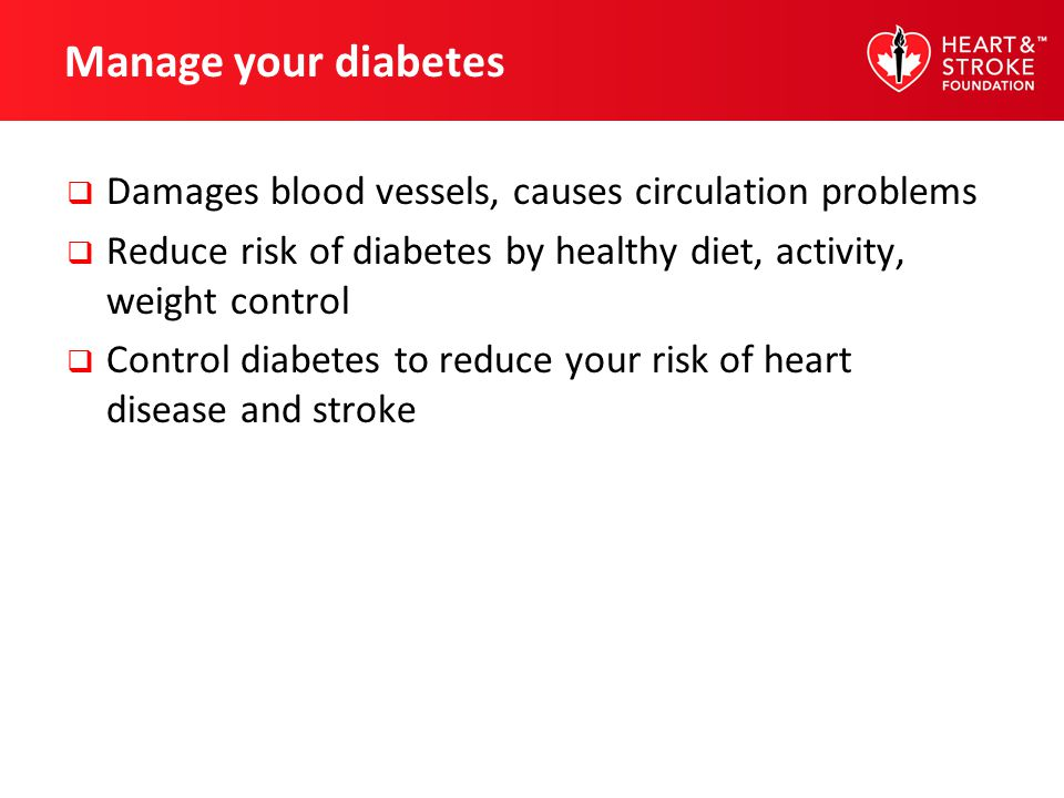 Manage your diabetes Damages blood vessels, causes circulation problems Reduce risk of diabetes by healthy diet, activity, weight control Control diab