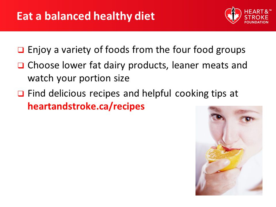 Eat a balanced healthy diet Enjoy a variety of foods from the four food groups Choose lower fat dairy products, leaner meats and watch your portion si