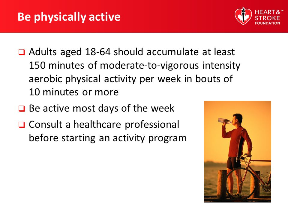 Be physically active Adults aged 18-64 should accumulate at least 150 minutes of moderate-to-vigorous intensity aerobic physical activity per week in