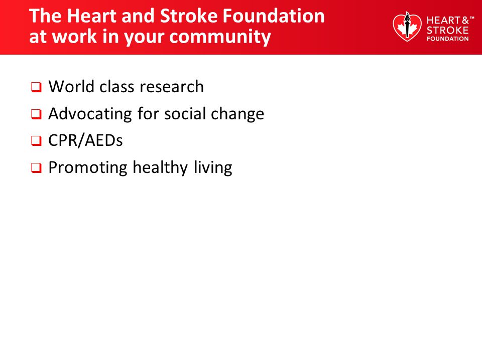 The Heart and Stroke Foundation at work in your community World class research Advocating for social change CPR/AEDs Promoting healthy living