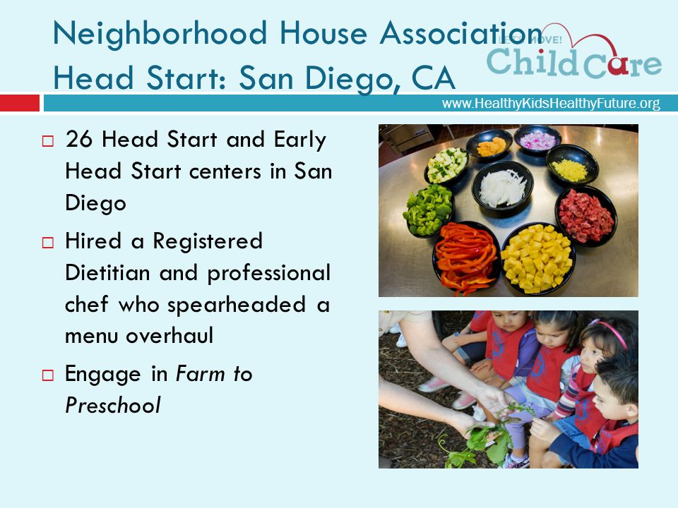 Neighborhood House Association Head Start: San Diego, CA 26 Head Start and Early Head Start centers in San Diego Hired a Registered Dietitian and professional chef who spearheaded a menu overhaul Engage in Farm to Preschool