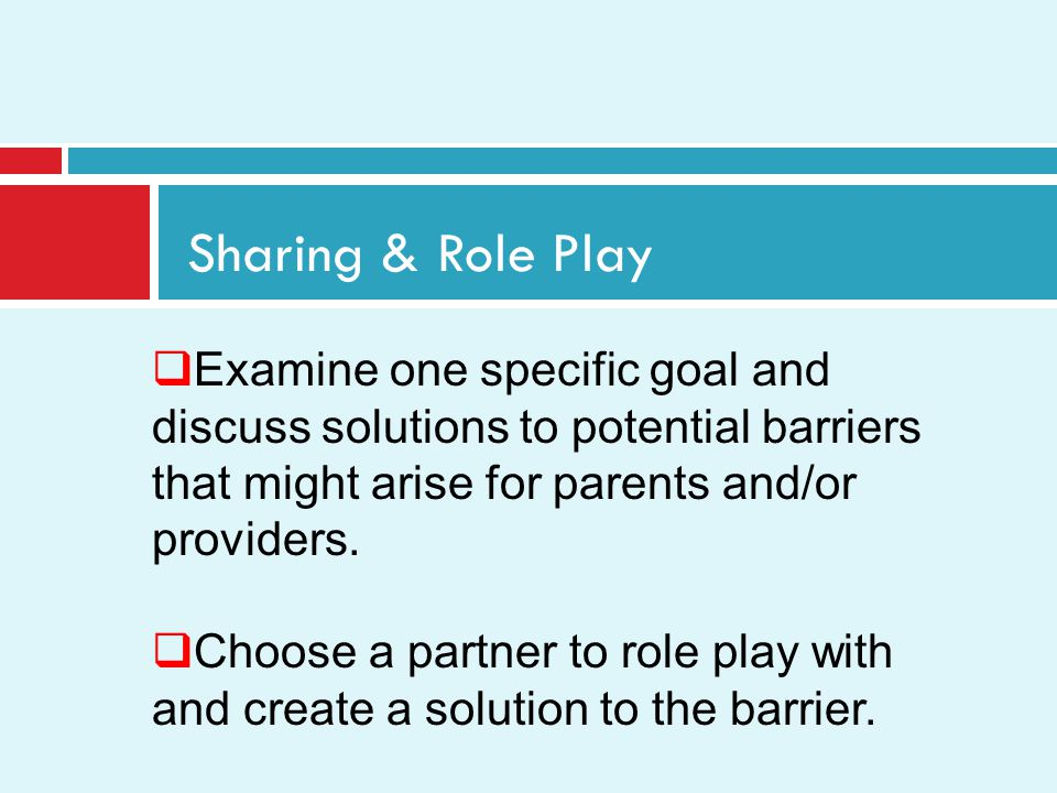 Sharing & Role Play Examine one specific goal and discuss solutions to potential barriers that might arise for parents and/or providers.