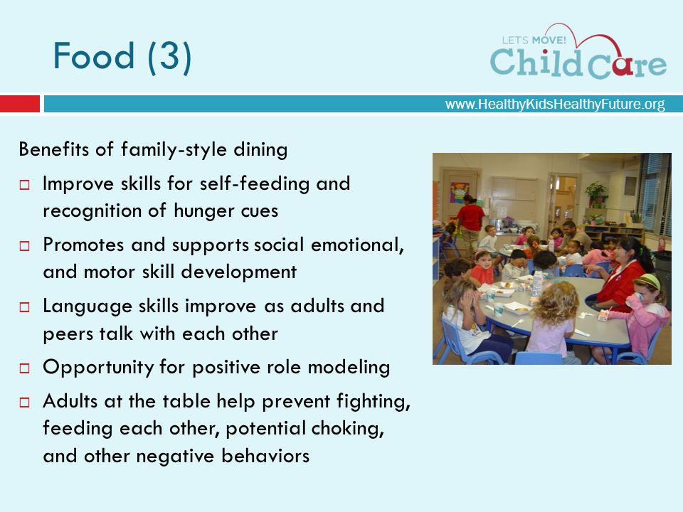Food (3) Benefits of family-style dining Improve skills for self-feeding and recognition of hunger cues Promotes and supports social emotional, and motor skill development Language skills improve as adults and peers talk with each other Opportunity for positive role modeling Adults at the table help prevent fighting, feeding each other, potential choking, and other negative behaviors