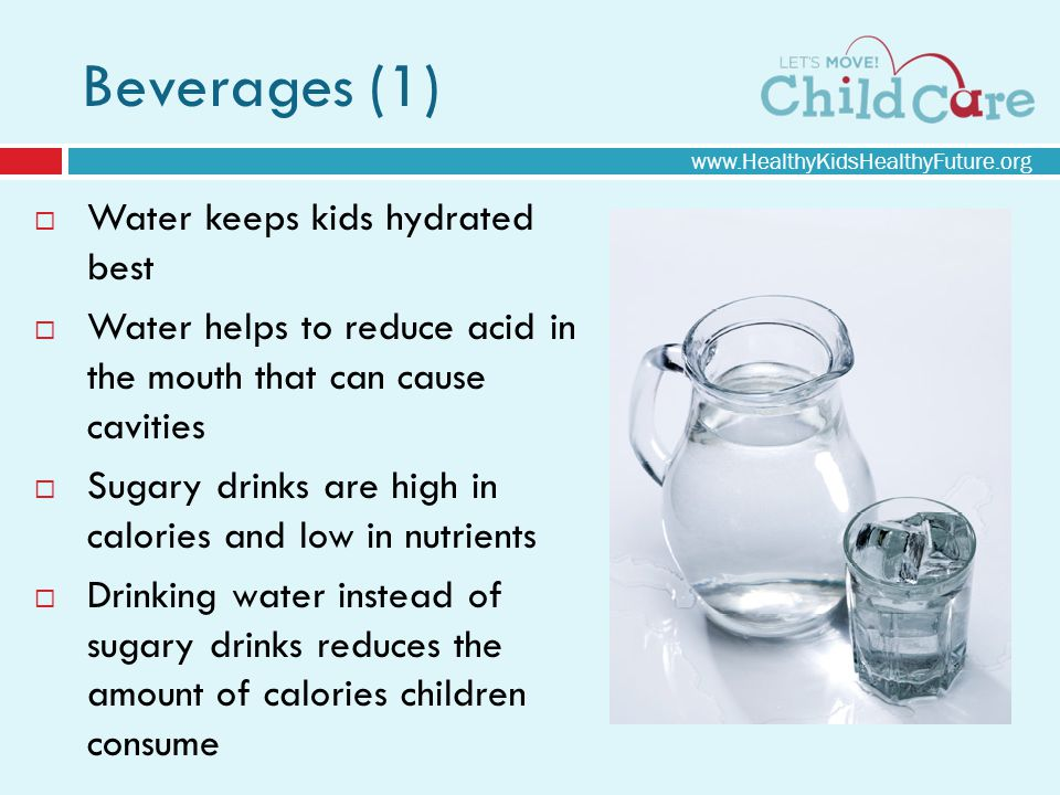 Beverages (1) Water keeps kids hydrated best Water helps to reduce acid in the mouth that can cause cavities Sugary drinks are high in calories and low in nutrients Drinking water instead of sugary drinks reduces the amount of calories children consume