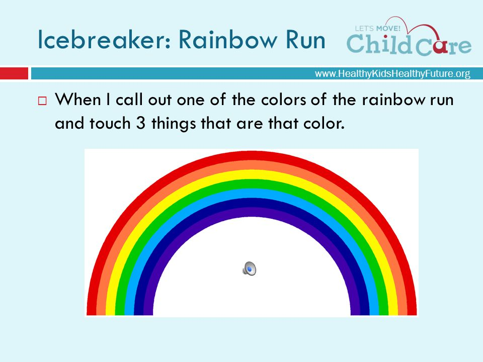 Icebreaker: Rainbow Run When I call out one of the colors of the rainbow run and touch 3 things that are that color.