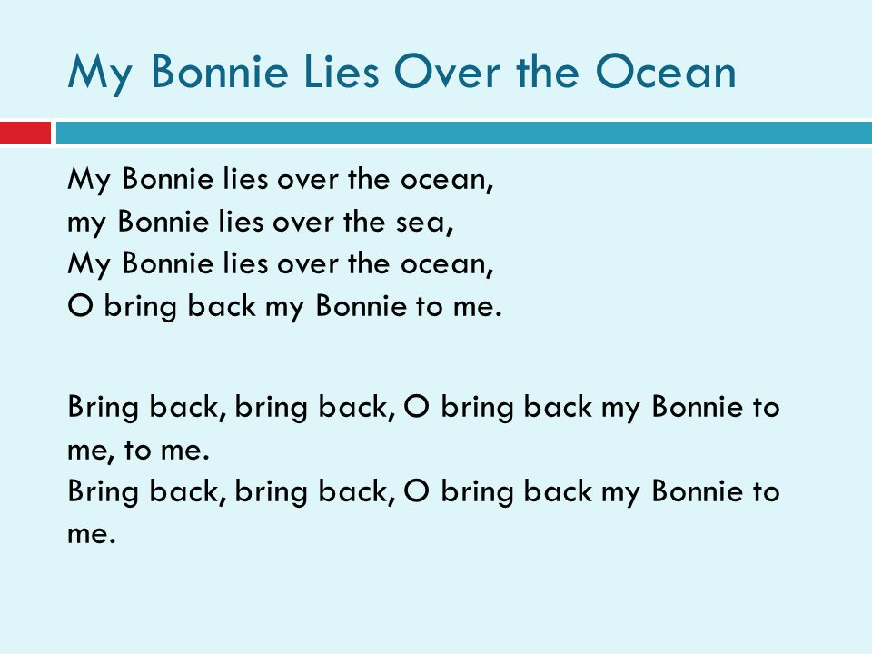 My Bonnie Lies Over the Ocean My Bonnie lies over the ocean, my Bonnie lies over the sea, My Bonnie lies over the ocean, O bring back my Bonnie to me.