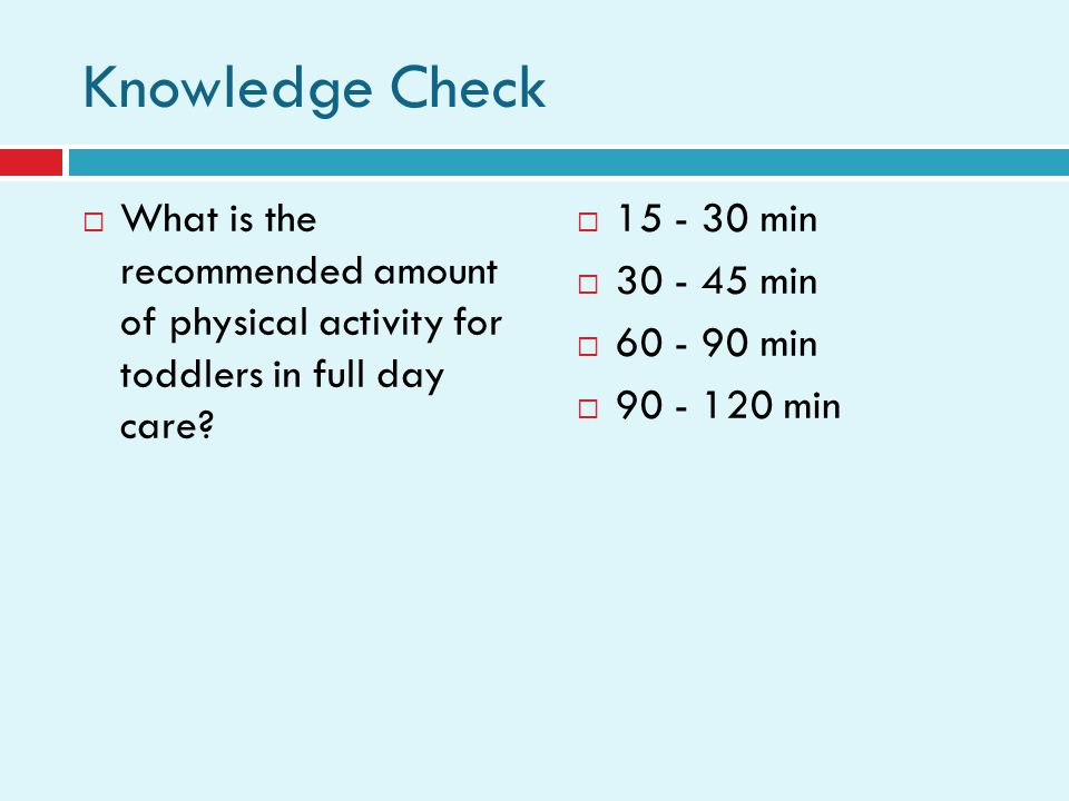 Knowledge Check What is the recommended amount of physical activity for toddlers in full day care.
