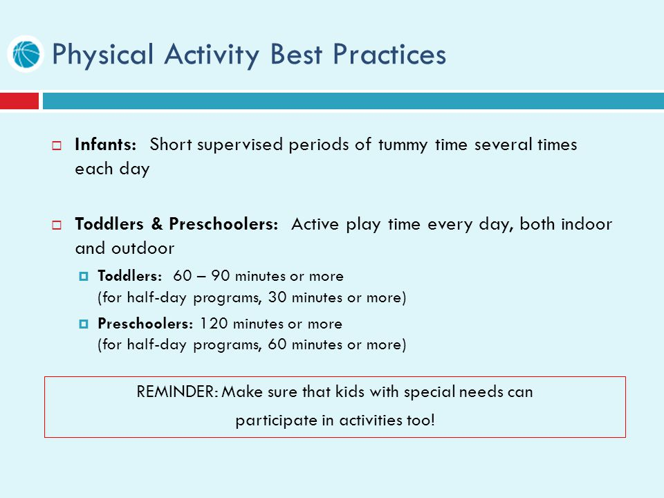 Physical Activity Best Practices Infants: Short supervised periods of tummy time several times each day Toddlers & Preschoolers: Active play time every day, both indoor and outdoor Toddlers: 60 – 90 minutes or more (for half-day programs, 30 minutes or more) Preschoolers: 120 minutes or more (for half-day programs, 60 minutes or more) REMINDER: Make sure that kids with special needs can participate in activities too!