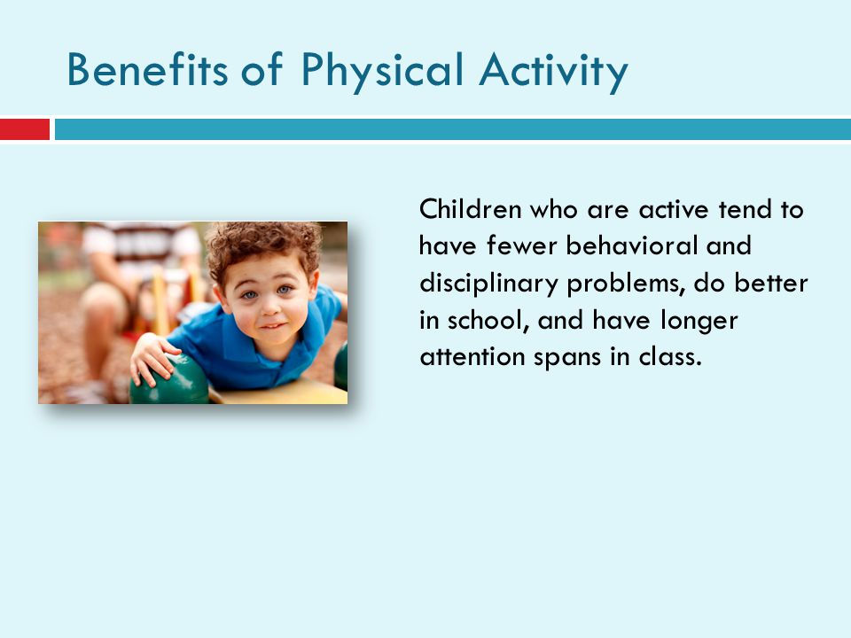 Benefits of Physical Activity Children who are active tend to have fewer behavioral and disciplinary problems, do better in school, and have longer attention spans in class.