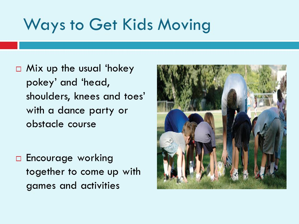 Ways to Get Kids Moving Mix up the usual hokey pokey and head, shoulders, knees and toes with a dance party or obstacle course Encourage working together to come up with games and activities