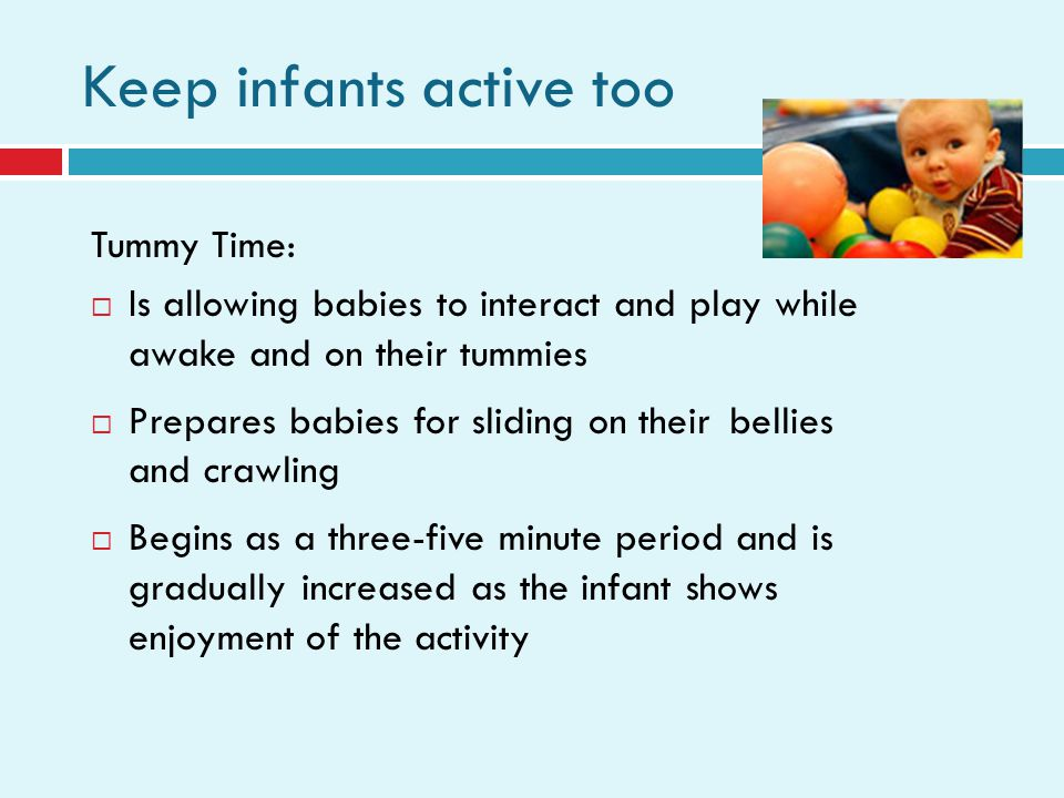Keep infants active too Tummy Time: Is allowing babies to interact and play while awake and on their tummies Prepares babies for sliding on their bellies and crawling Begins as a three-five minute period and is gradually increased as the infant shows enjoyment of the activity