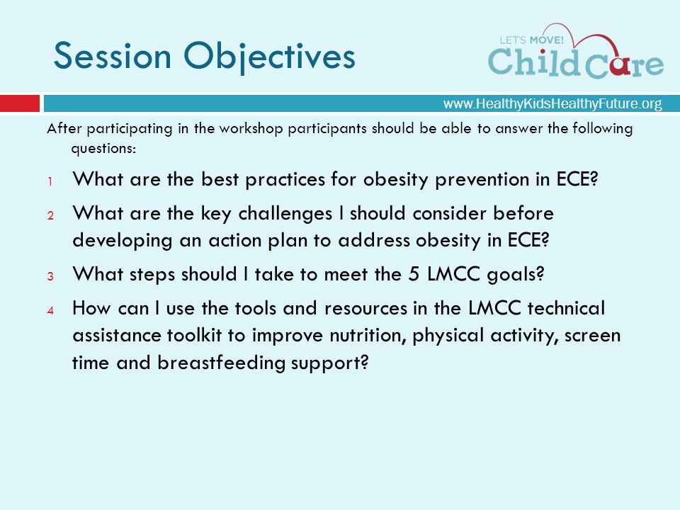 Session Objectives After participating in the workshop participants should be able to answer the following questions: 1 What are the best practices for obesity prevention in ECE.