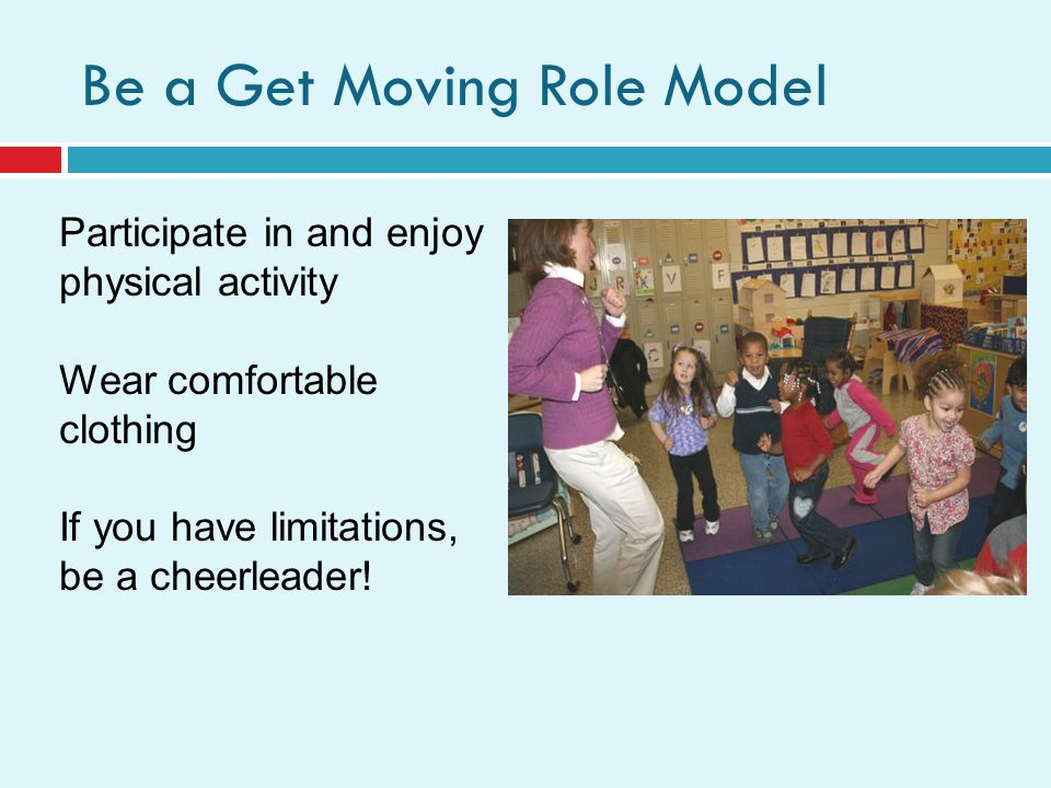 Be a Get Moving Role Model Participate in and enjoy physical activity Wear comfortable clothing If you have limitations, be a cheerleader!