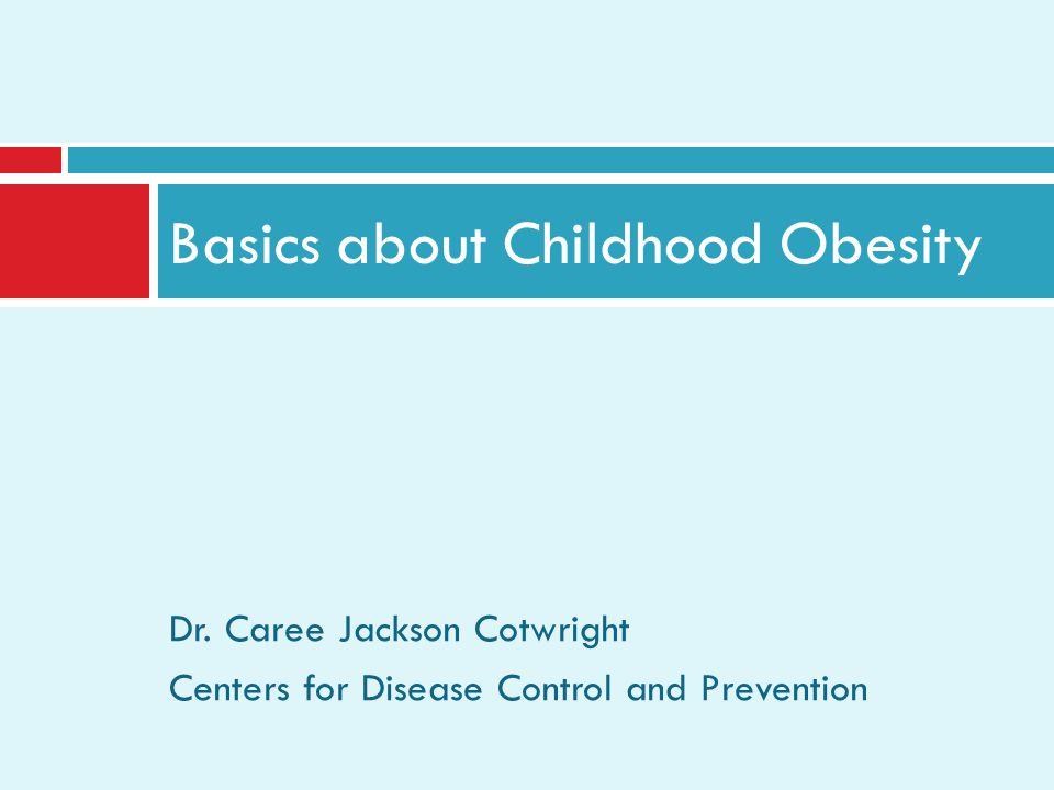 Dr. Caree Jackson Cotwright Centers for Disease Control and Prevention Basics about Childhood Obesity