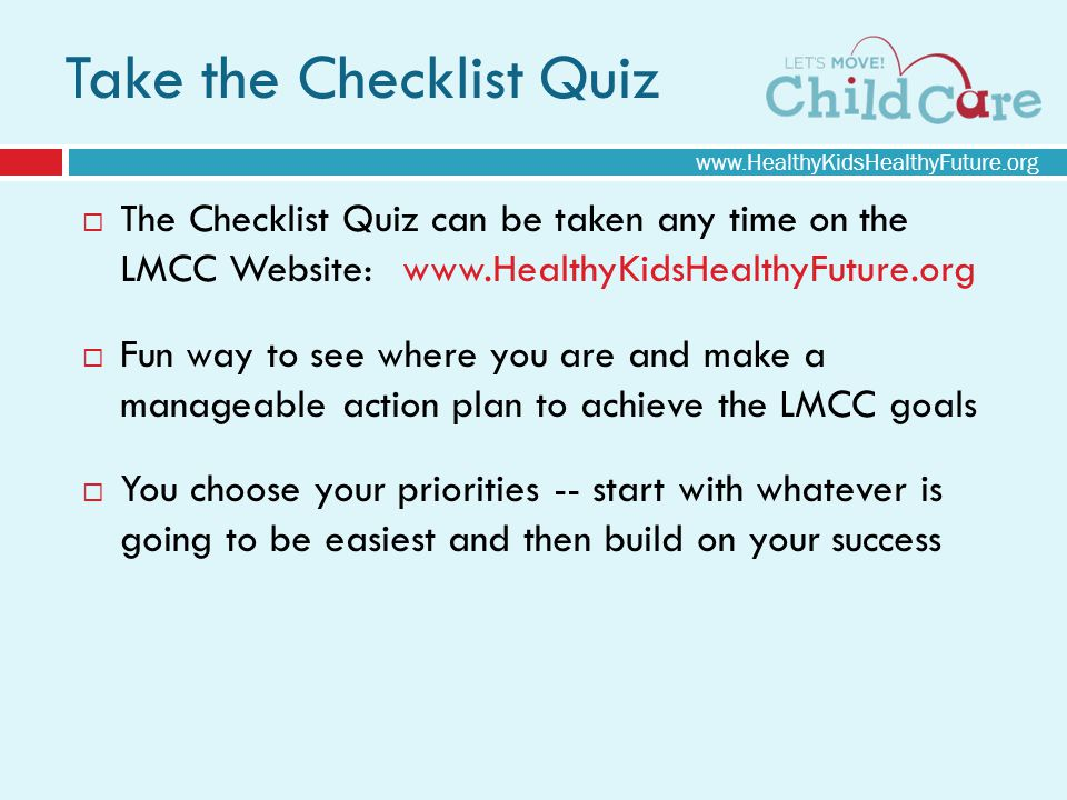 The Checklist Quiz can be taken any time on the LMCC Website:  Fun way to see where you are and make a manageable action plan to achieve the LMCC goals You choose your priorities -- start with whatever is going to be easiest and then build on your success Take the Checklist Quiz